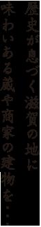 歴史が息づく滋賀の地に味わいある蔵や商家の建物を・・・